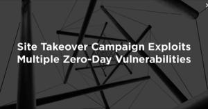 Site Takeover Campaign maakt gebruik van meerdere zero-day kwetsbaarheden